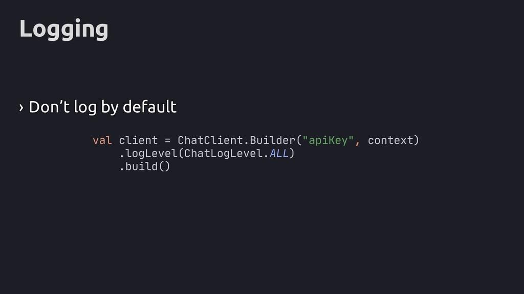 Logging › Don't log by default val client = Cha...