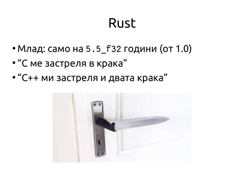 Rust ● Млад: само на 5.5_f32 години (от 1.0) ● ...