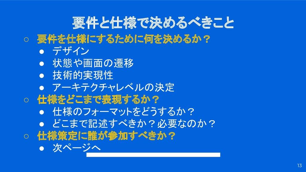 要件と仕様で決めるべきこと 13 ○ 要件を仕様にするために何を決めるか? ● デザイン ● ...