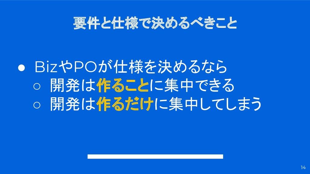 14 ● BizやPOが仕様を決めるなら ○ 開発は作ることに集中できる ○ 開発は作るだけに...