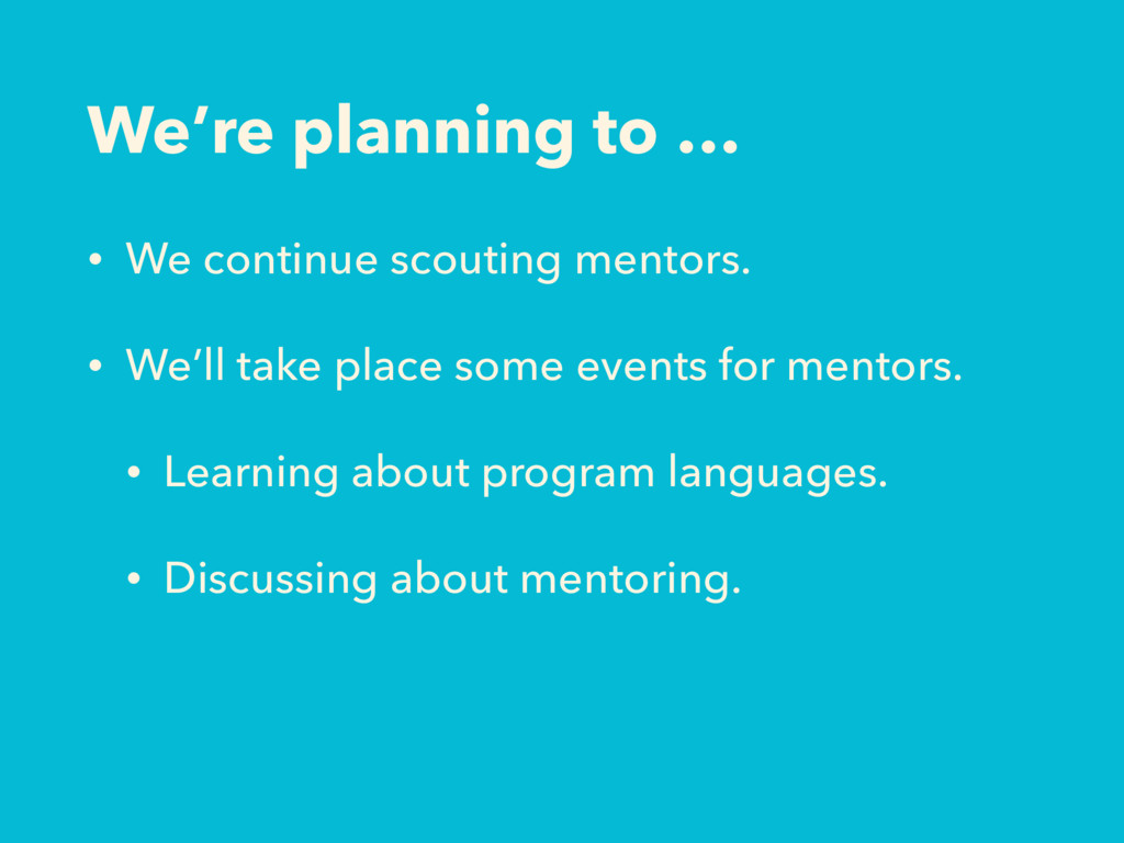 We're planning to … • We continue scouting ment...