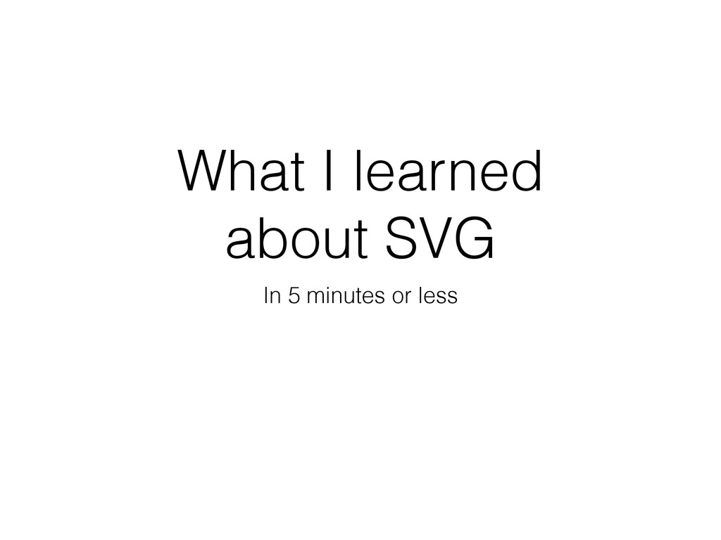 What I learned about SVG In 5 minutes or less