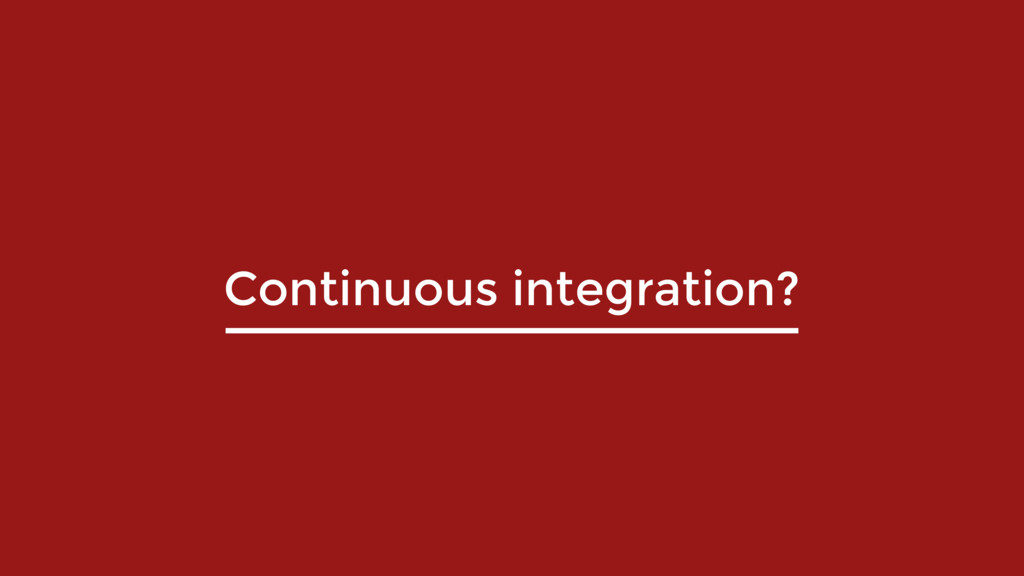 Continuous integration?