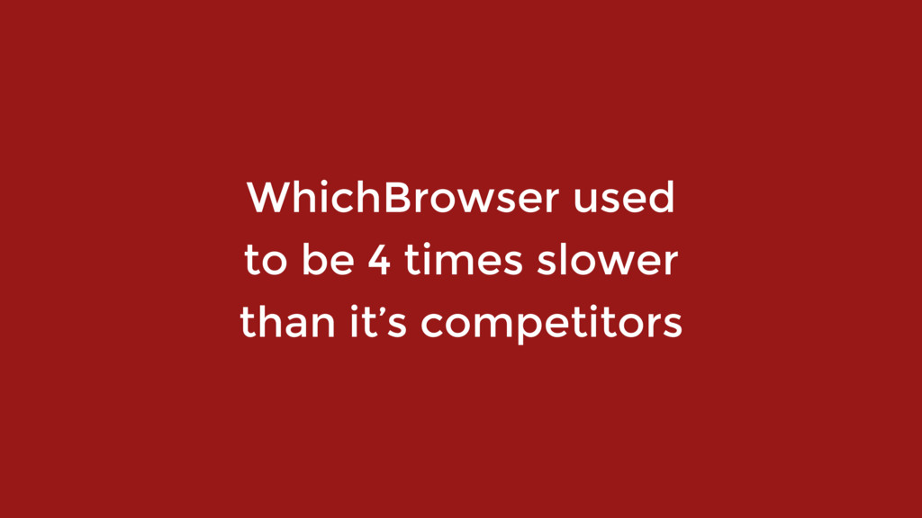 WhichBrowser used  to be 4 times slower  than...