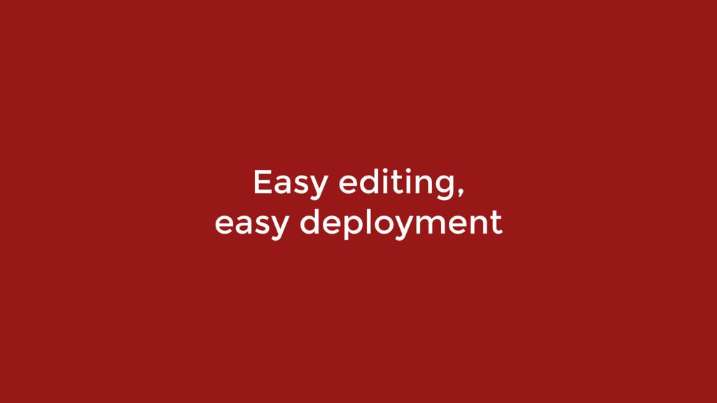 Easy editing,  easy deployment