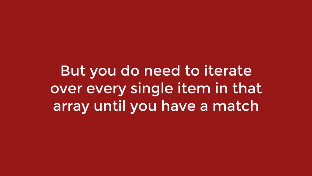 But you do need to iterate over every single it...