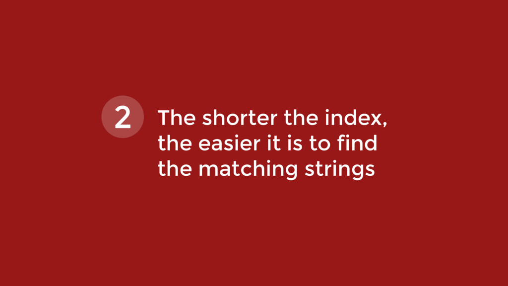 The shorter the index,  the easier it is to fi...