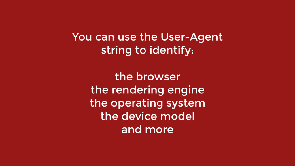 You can use the User-Agent string to identify:...