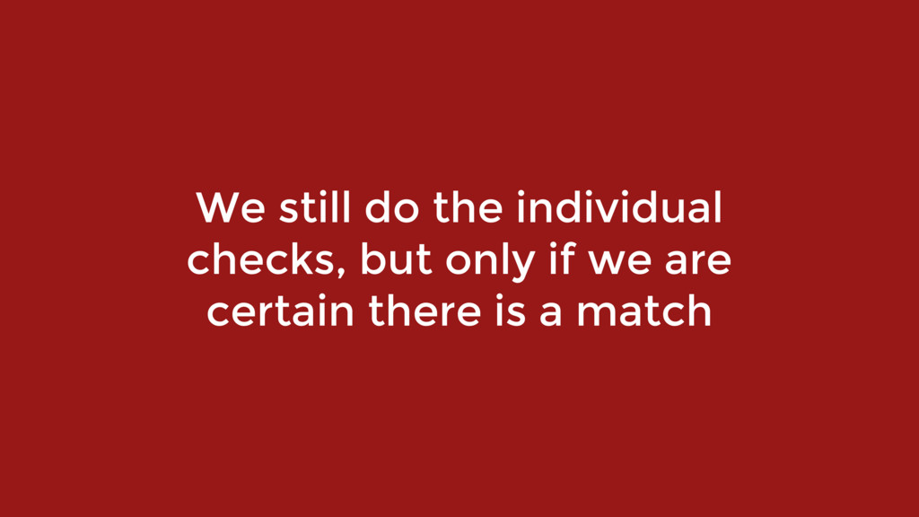 We still do the individual checks, but only if ...