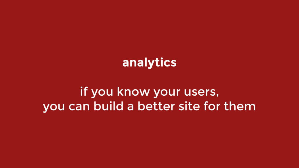 analytics  if you know your users,  you can ...