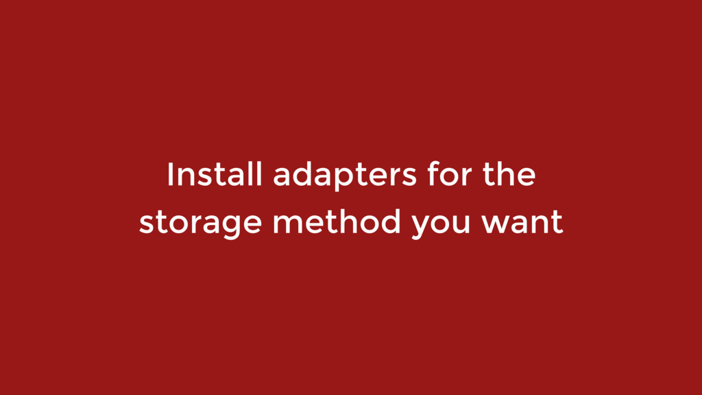 Install adapters for the  storage method you w...