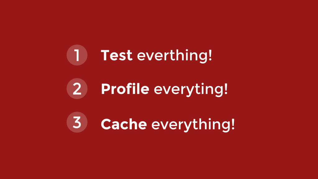 Test everthing! 1 2 Profile everyting! 3 Cache ...