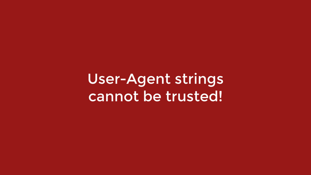 User-Agent strings  cannot be trusted!