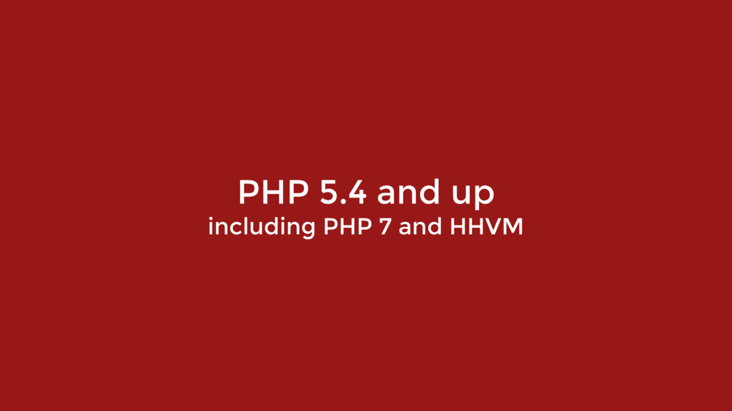 PHP 5.4 and up including PHP 7 and HHVM