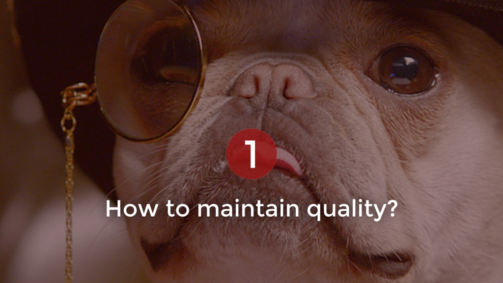 How to maintain quality? 1