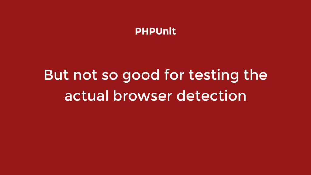 But not so good for testing the actual browser ...