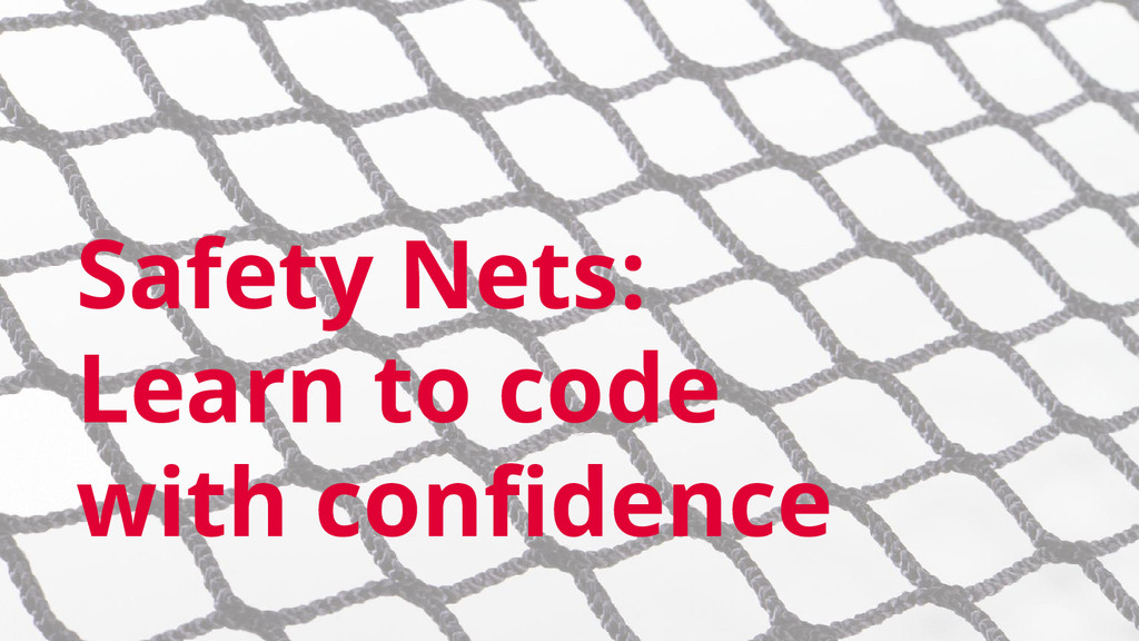 Safety Nets: Learn to code with confidence