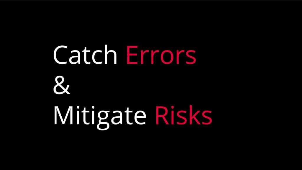 Catch Errors & Mitigate Risks