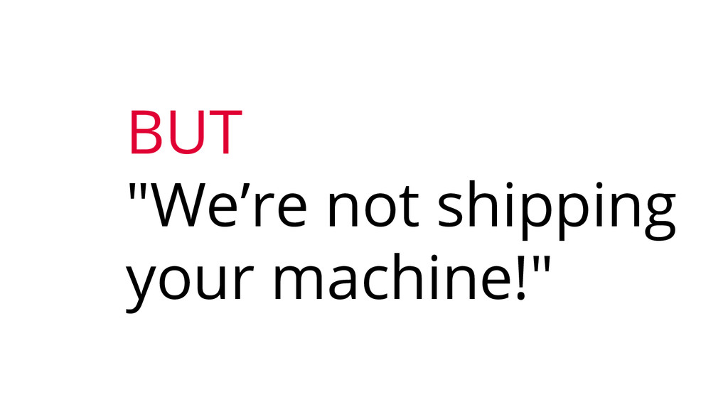 "BUT ""We're not shipping your machine!"""