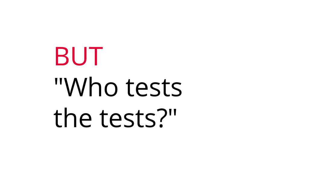 "BUT ""Who tests the tests?"""
