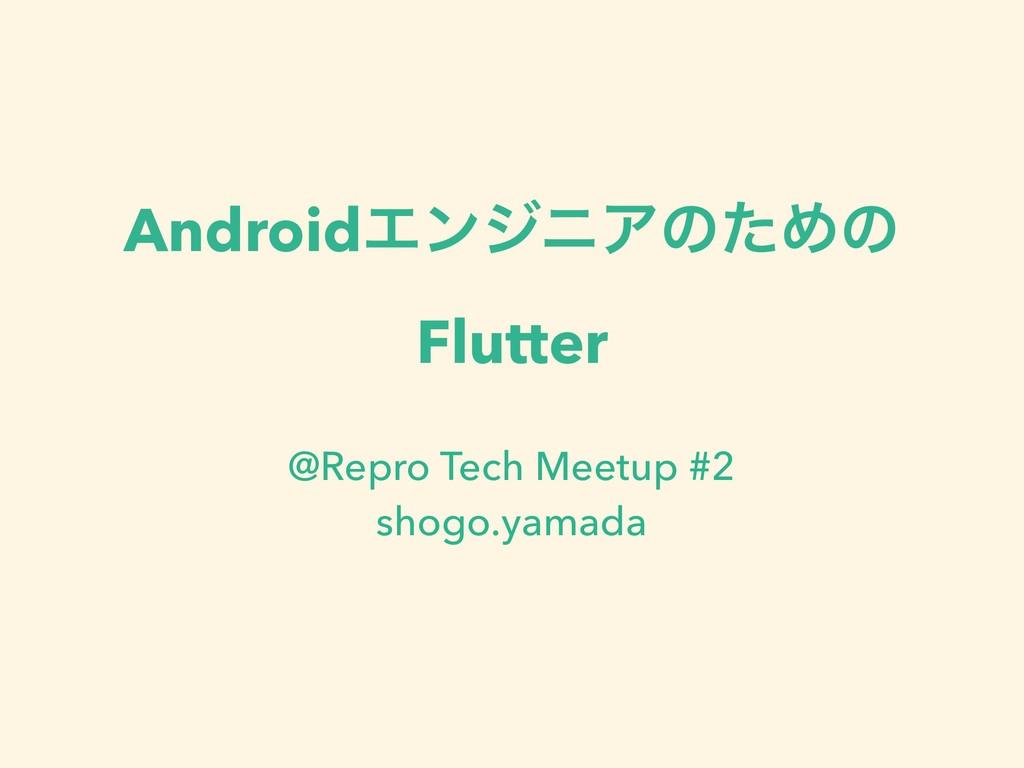 AndroidΤϯδχΞͷͨΊͷ Flutter @Repro Tech Meetup #2...