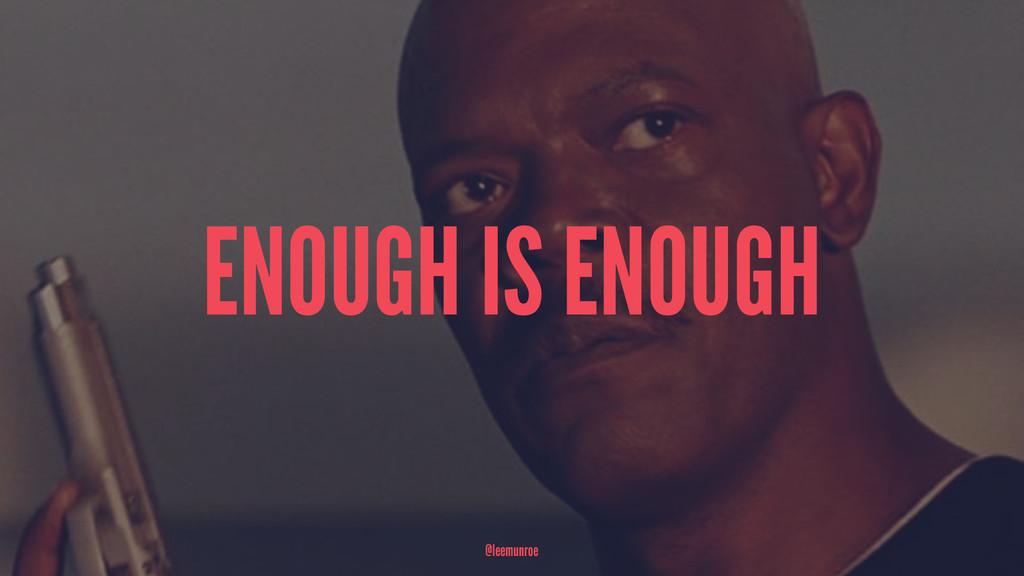 ENOUGH IS ENOUGH @leemunroe
