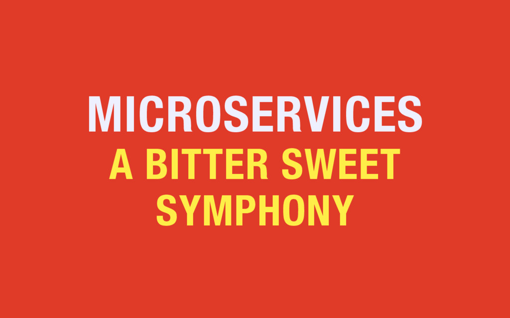 MICROSERVICES A BITTER SWEET SYMPHONY