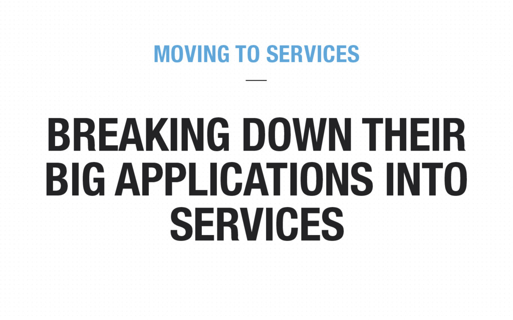 BREAKING DOWN THEIR BIG APPLICATIONS INTO SERVI...
