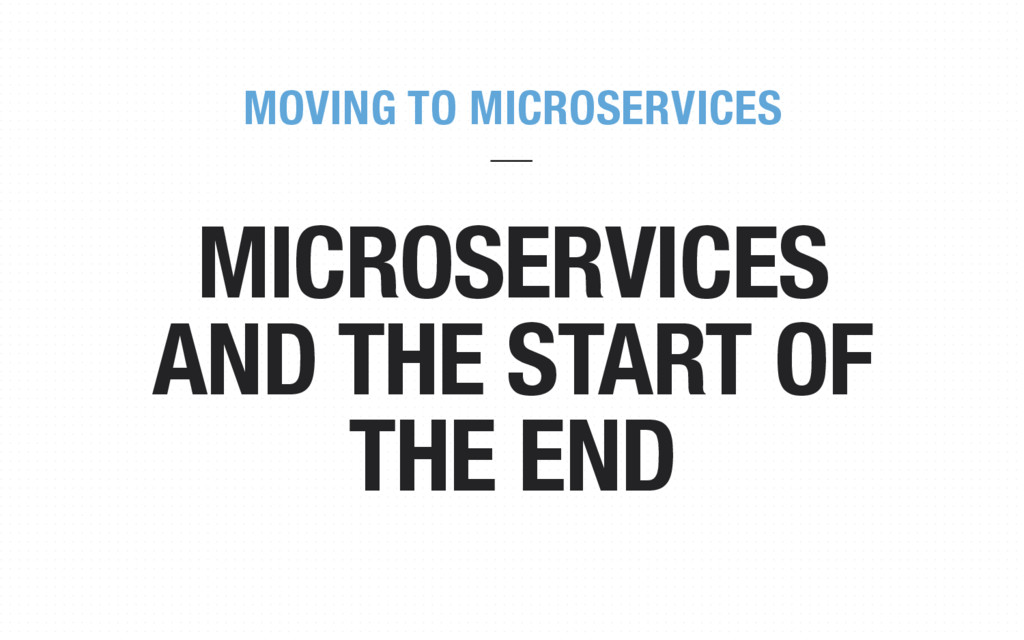 MICROSERVICES AND THE START OF THE END MOVING T...
