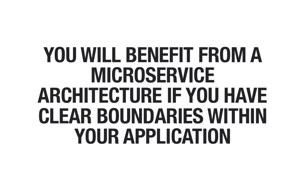 YOU WILL BENEFIT FROM A MICROSERVICE ARCHITECTU...