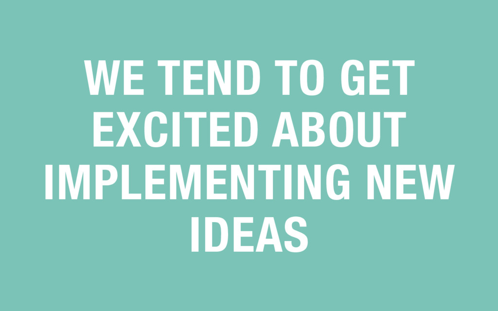 WE TEND TO GET EXCITED ABOUT IMPLEMENTING NEW I...