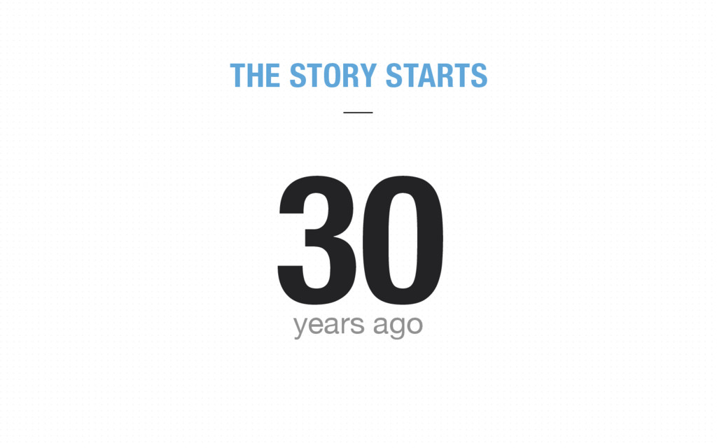 THE STORY STARTS 30 years ago
