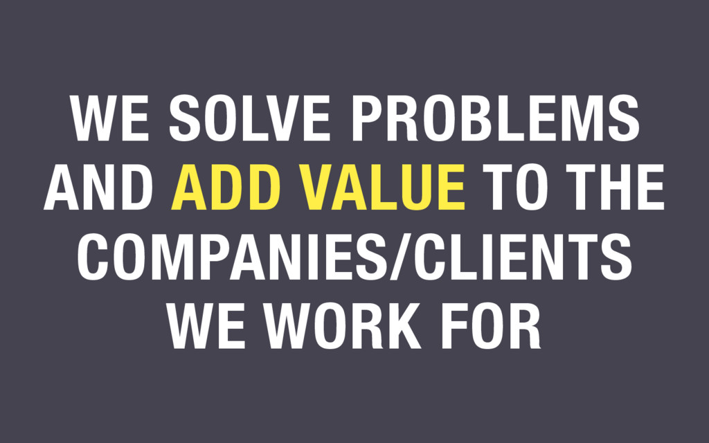 WE SOLVE PROBLEMS AND ADD VALUE TO THE COMPANIE...