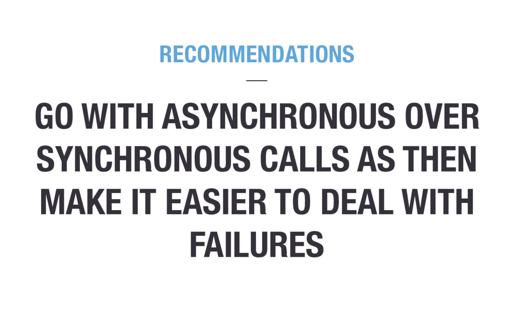 GO WITH ASYNCHRONOUS OVER SYNCHRONOUS CALLS AS ...