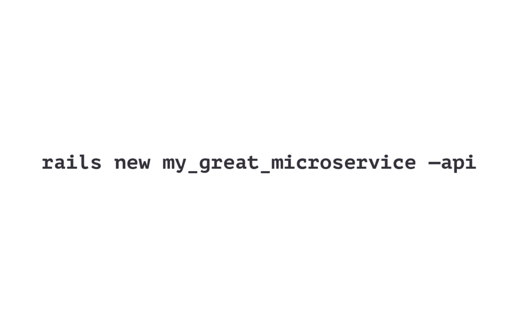 rails new my_great_microservice —api