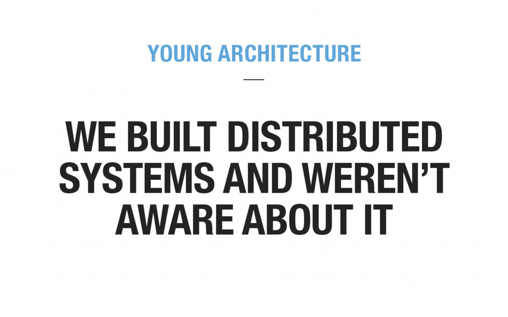 WE BUILT DISTRIBUTED SYSTEMS AND WEREN'T AWARE ...