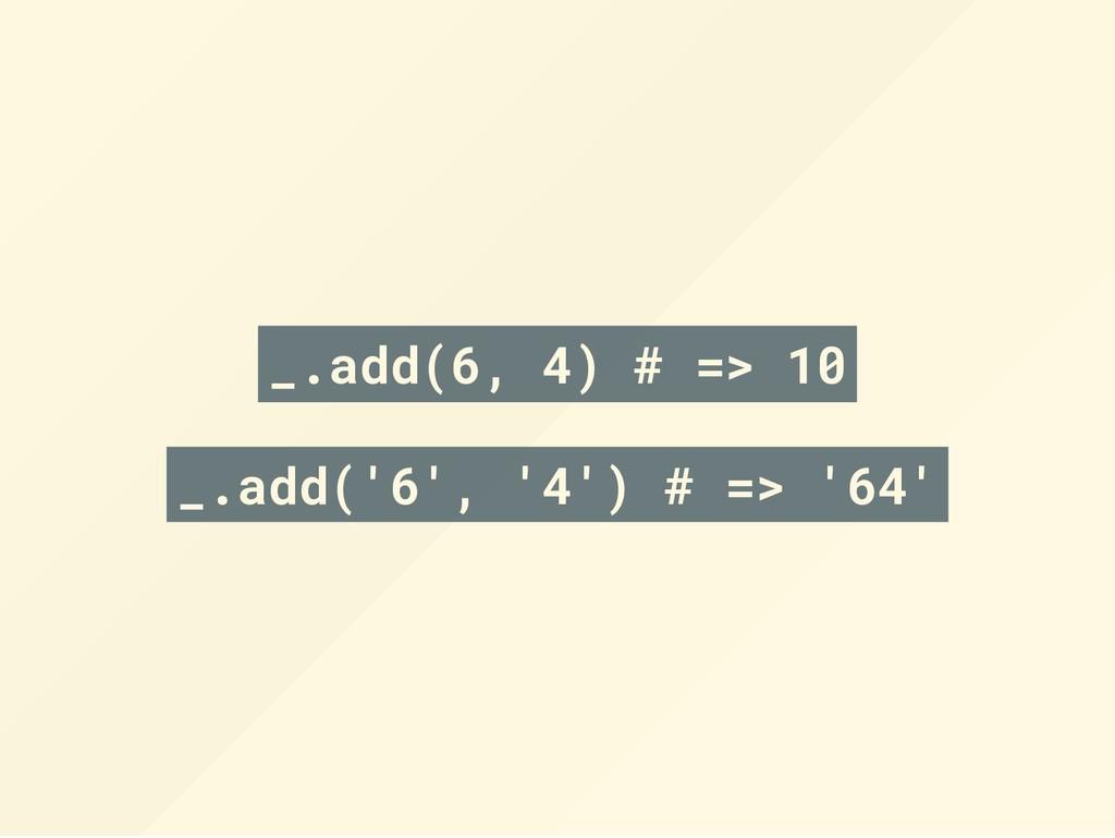 _.add(6, 4) # => 10 _.add('6', '4') # => '64'