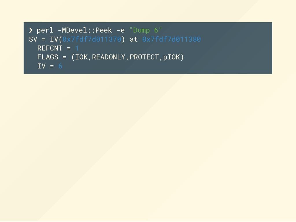 "❯ perl -MDevel::Peek -e ""Dump 6"" SV = IV(0x7fdf..."