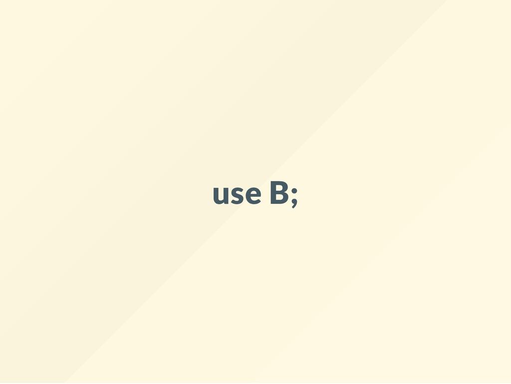 use B;