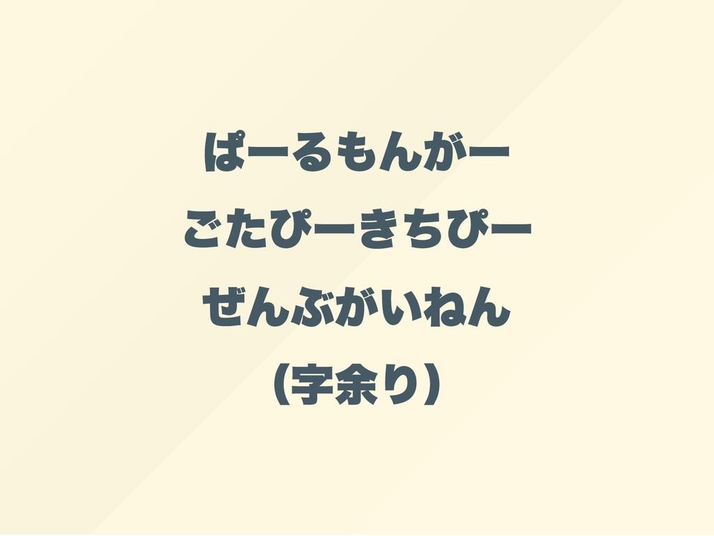 ぱー るもんがー ごたぴー きちぴー ぜんぶがいねん ( 字余り)