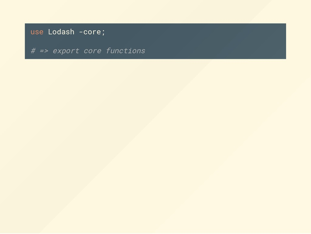 use Lodash -core; # => export core functions