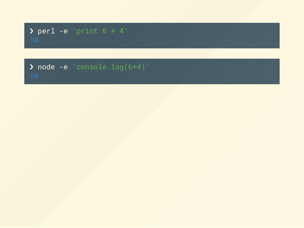 ❯ perl -e 'print 6 + 4' 10 ❯ node -e 'console.l...