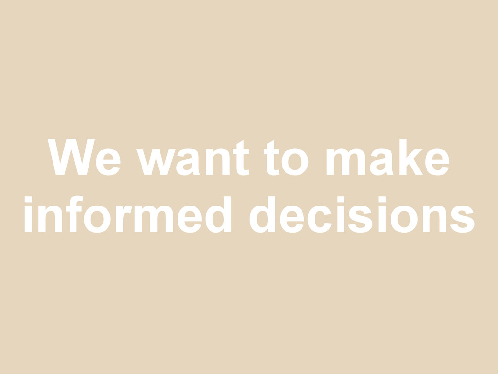 We want to make informed decisions
