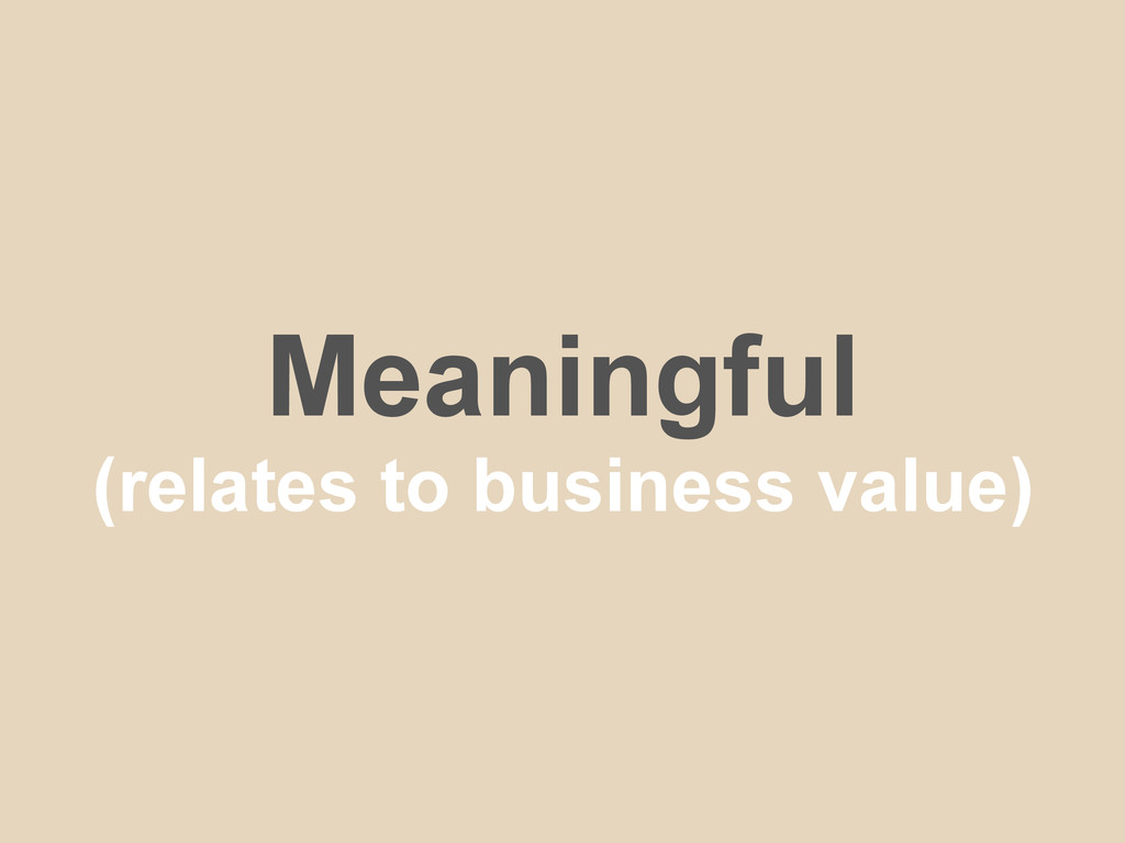 Meaningful (relates to business value)
