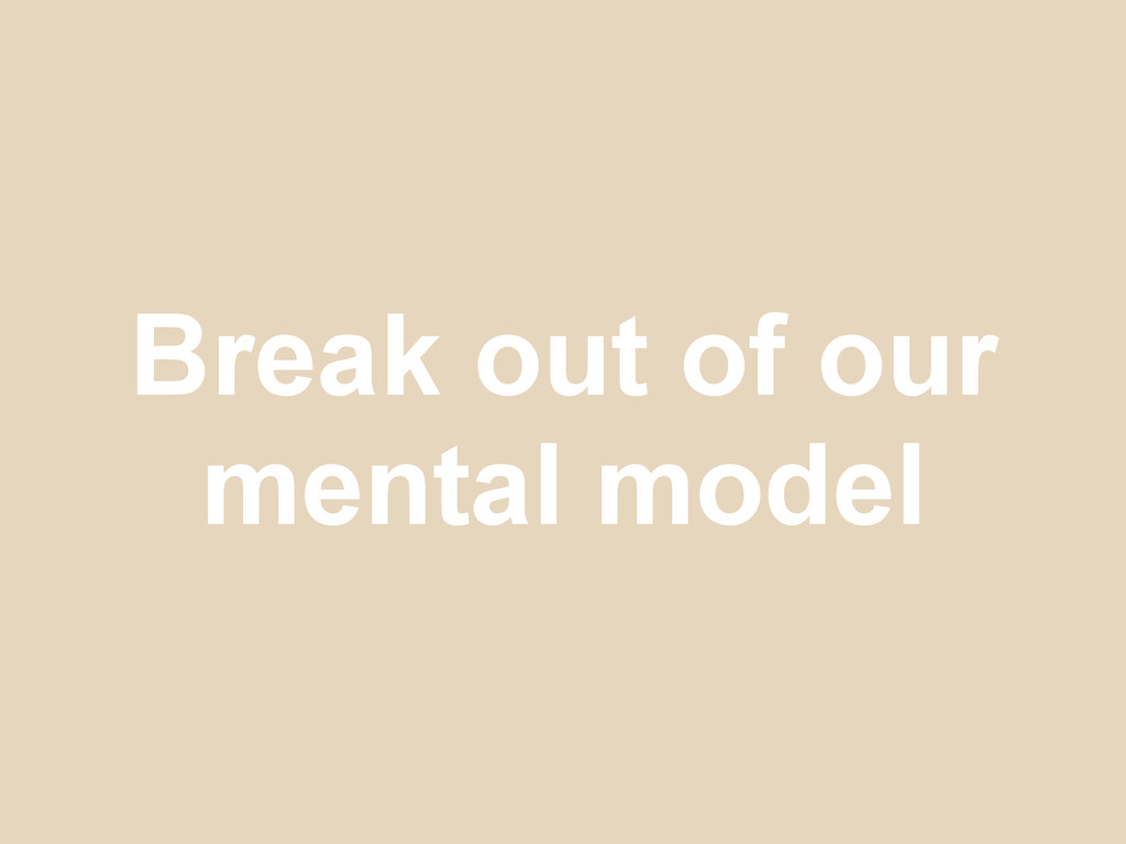 Break out of our mental model