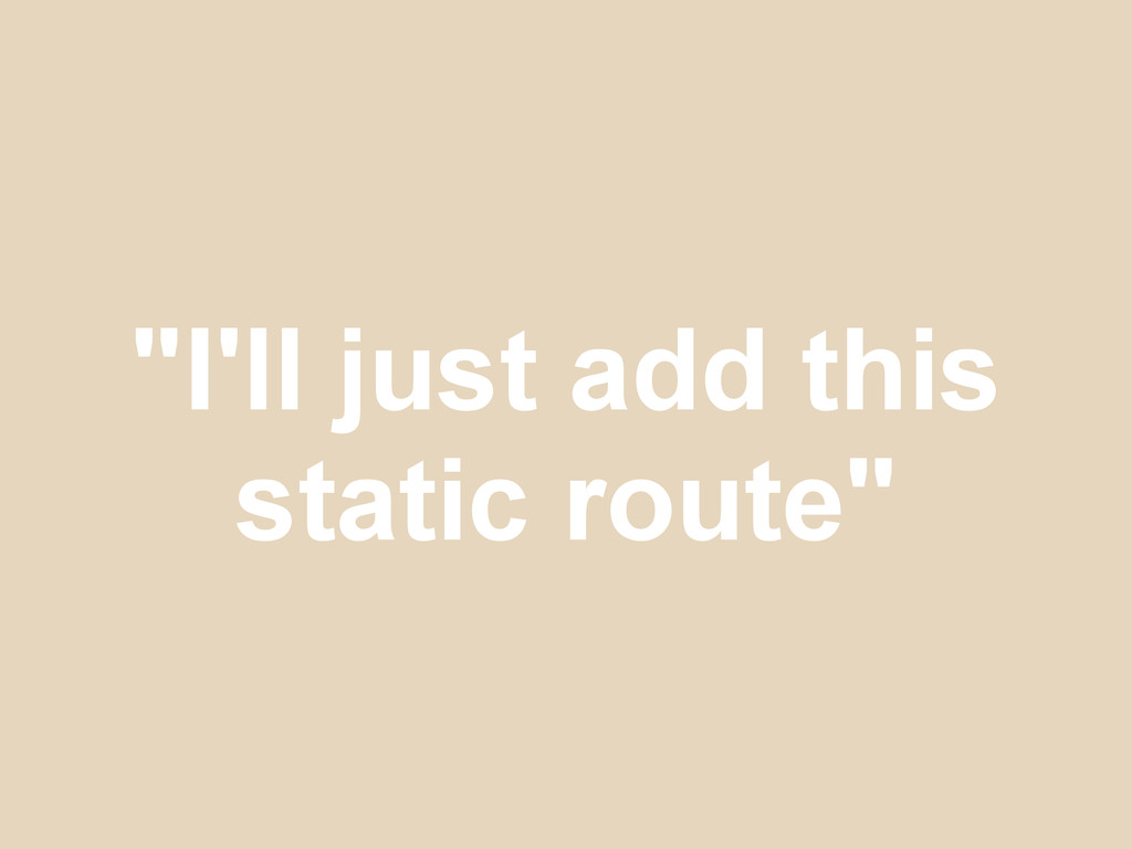 """I'll just add this static route"""