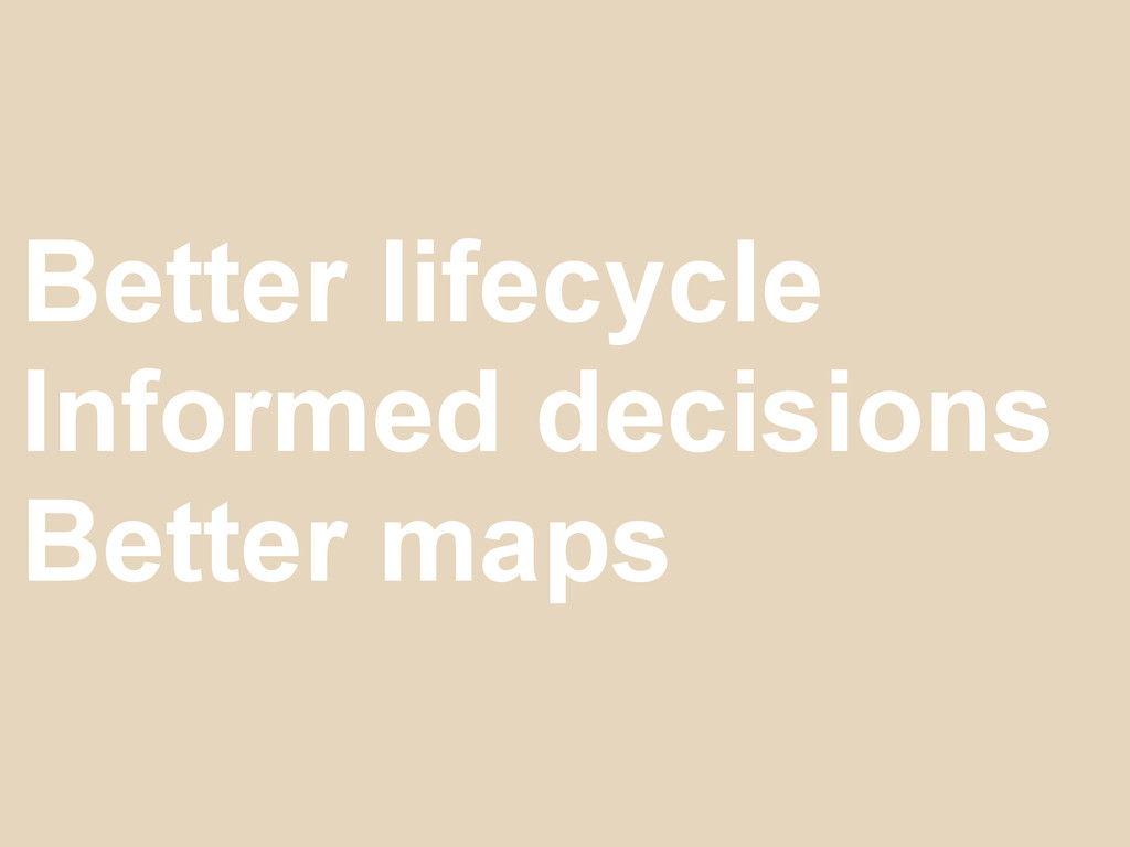 Better lifecycle Informed decisions Better maps