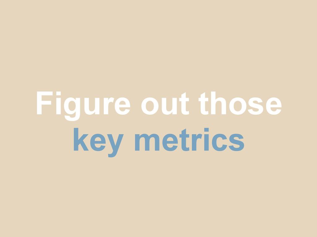 Figure out those key metrics