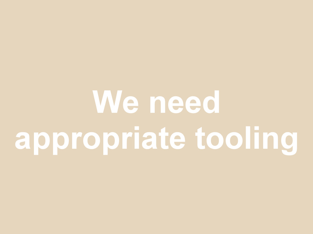 We need appropriate tooling