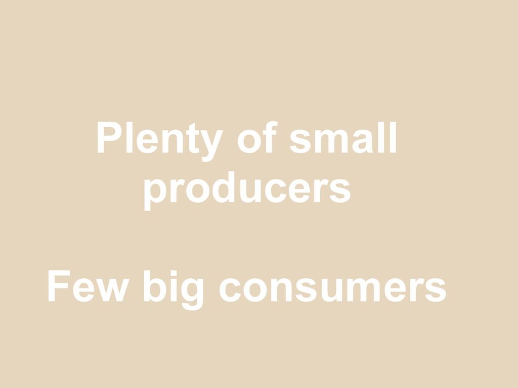 Plenty of small producers Few big consumers